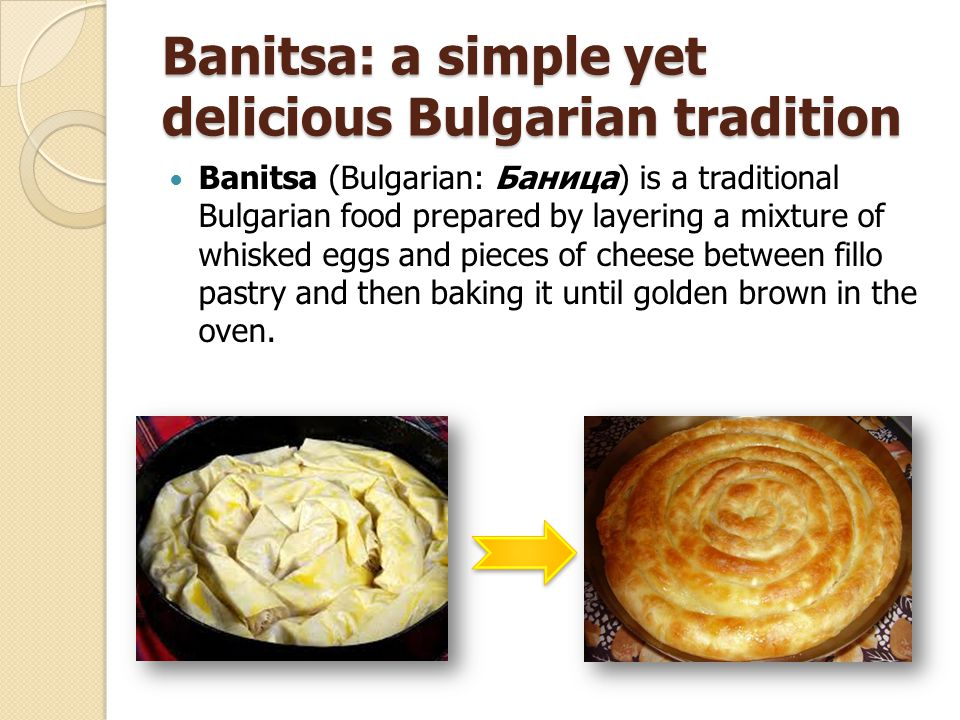 Banitsa: a simple yet delicious Bulgarian tradition Banitsa (Bulgarian: Баница) is a traditional Bulgarian food prepared by layering a mixture of whisked eggs and pieces of cheese between fillo pastry and then baking it until golden brown in the oven.