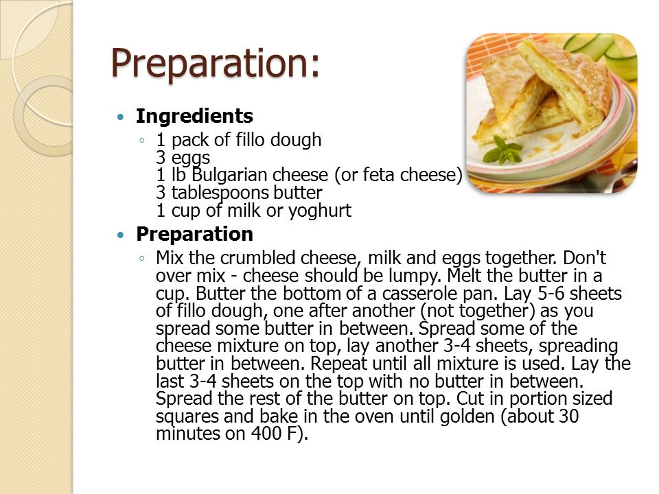 Preparation: Ingredients ◦ 1 pack of fillo dough 3 eggs 1 lb Bulgarian cheese (or feta cheese) 3 tablespoons butter 1 cup of milk or yoghurt Preparati
