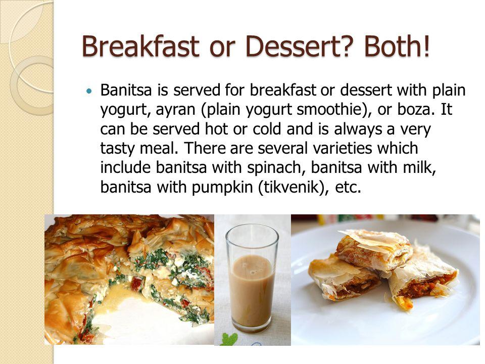 Breakfast or Dessert? Both! Banitsa is served for breakfast or dessert with plain yogurt, ayran (plain yogurt smoothie), or boza. It can be served hot