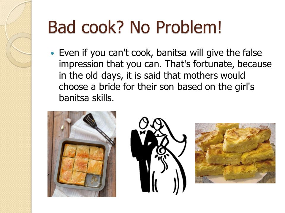 Bad cook. No Problem. Even if you can t cook, banitsa will give the false impression that you can.