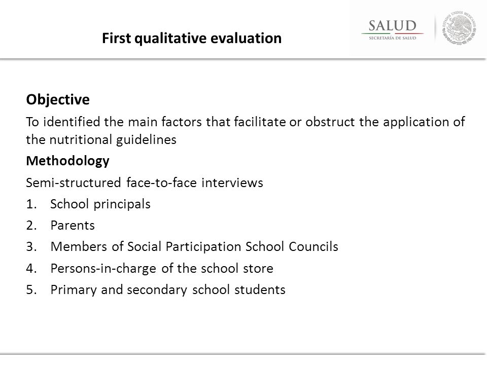 Objective To identified the main factors that facilitate or obstruct the application of the nutritional guidelines Methodology Semi-structured face-to-face interviews 1.School principals 2.Parents 3.Members of Social Participation School Councils 4.Persons-in-charge of the school store 5.Primary and secondary school students First qualitative evaluation
