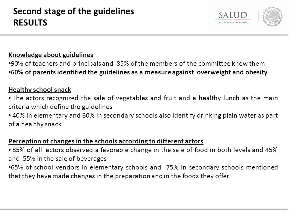 Knowledge about guidelines 90% of teachers and principals and 85% of the members of the committee knew them 60% of parents identified the guidelines as a measure against overweight and obesity Healthy school snack The actors recognized the sale of vegetables and fruit and a healthy lunch as the main criteria which define the guidelines 40% in elementary and 60% in secondary schools also identify drinking plain water as part of a healthy snack Perception of changes in the schools according to different actors 85% of all actors observed a favorable change in the sale of food in both levels and 45% and 55% in the sale of beverages 65% of school vendors in elementary schools and 75% in secondary schools mentioned that they have made changes in the preparation and in the foods they offer Second stage of the guidelines RESULTS