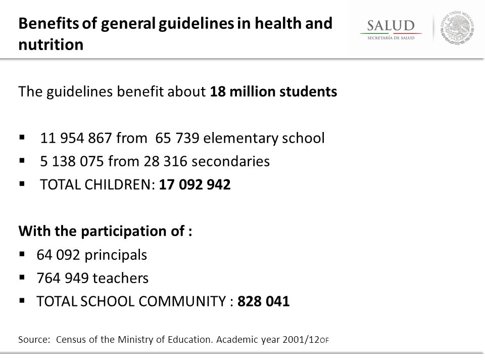 Benefits of general guidelines in health and nutrition The guidelines benefit about 18 million students  11 954 867 from 65 739 elementary school  5 138 075 from 28 316 secondaries  TOTAL CHILDREN: 17 092 942 With the participation of :  64 092 principals  764 949 teachers  TOTAL SCHOOL COMMUNITY : 828 041 Source: Census of the Ministry of Education.