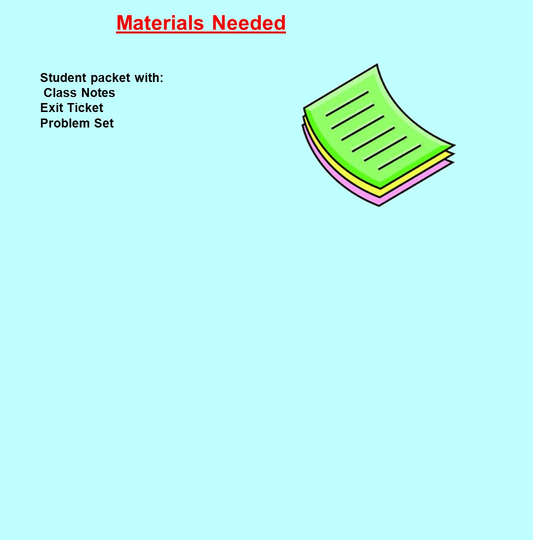 Materials Needed Student packet with: Class Notes Exit Ticket Problem Set
