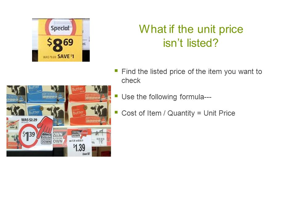 What if the unit price isn't listed?  Find the listed price of the item you want to check  Use the following formula---  Cost of Item / Quantity =