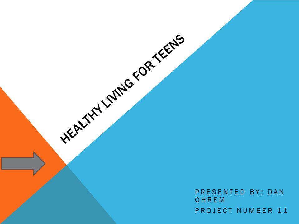 HEALTHY LIVING FOR TEENS PRESENTED BY: DAN OHREM PROJECT NUMBER 11