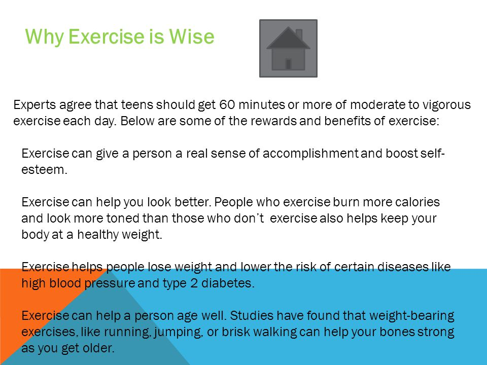 Why Exercise is Wise Experts agree that teens should get 60 minutes or more of moderate to vigorous exercise each day.