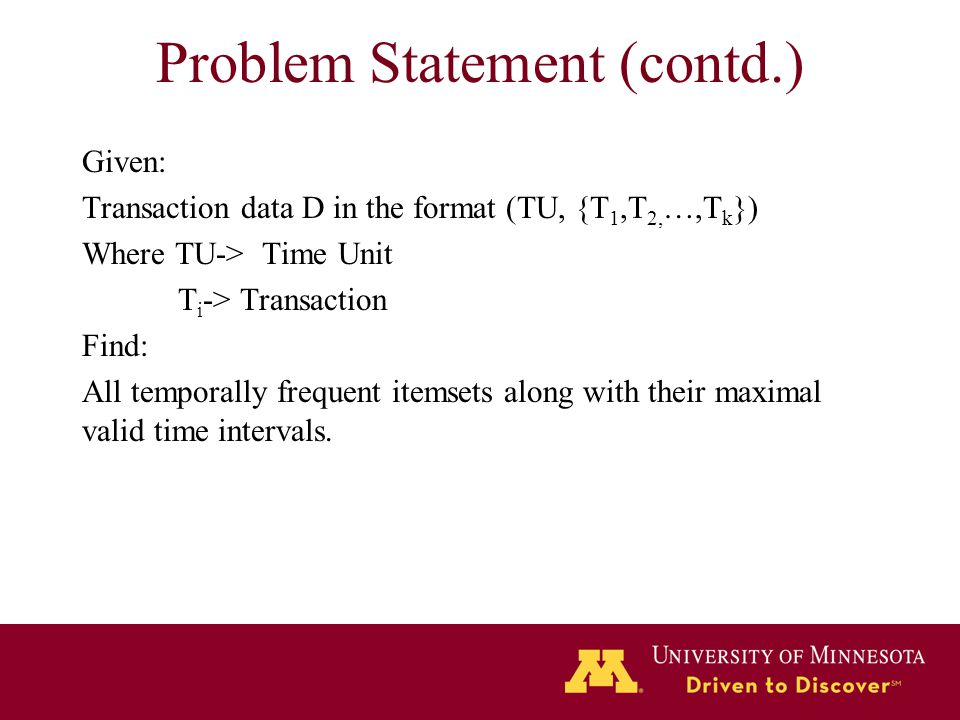 Problem Statement (contd.) Given: Transaction data D in the format (TU, {T 1,T 2, …,T k }) Where TU-> Time Unit T i -> Transaction Find: All temporall