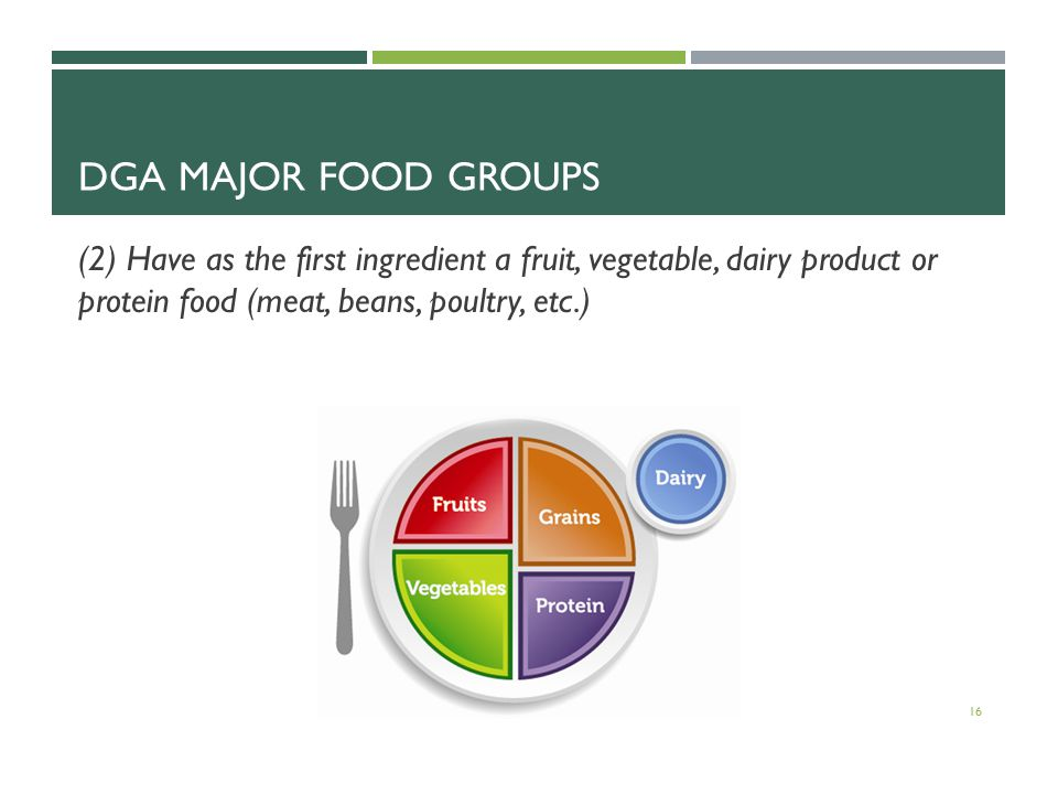 DGA MAJOR FOOD GROUPS (2) Have as the first ingredient a fruit, vegetable, dairy product or protein food (meat, beans, poultry, etc.) 16