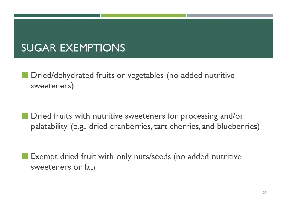SUGAR EXEMPTIONS Dried/dehydrated fruits or vegetables (no added nutritive sweeteners) Dried fruits with nutritive sweeteners for processing and/or palatability (e.g., dried cranberries, tart cherries, and blueberries) Exempt dried fruit with only nuts/seeds (no added nutritive sweeteners or fat ) 27