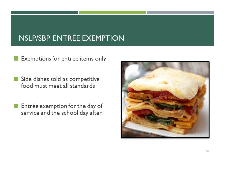 NSLP/SBP ENTRÉE EXEMPTION Exemptions for entrée items only Side dishes sold as competitive food must meet all standards Entrée exemption for the day of service and the school day after 30