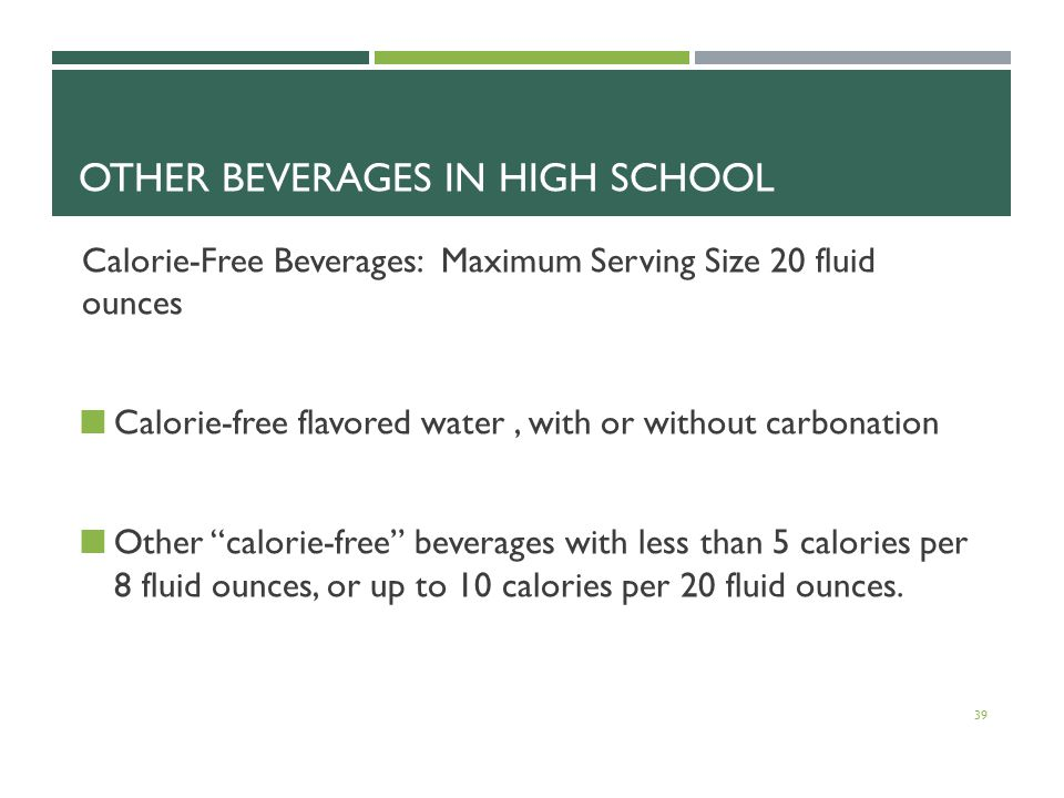 OTHER BEVERAGES IN HIGH SCHOOL Calorie-Free Beverages: Maximum Serving Size 20 fluid ounces Calorie-free flavored water, with or without carbonation Other calorie-free beverages with less than 5 calories per 8 fluid ounces, or up to 10 calories per 20 fluid ounces.