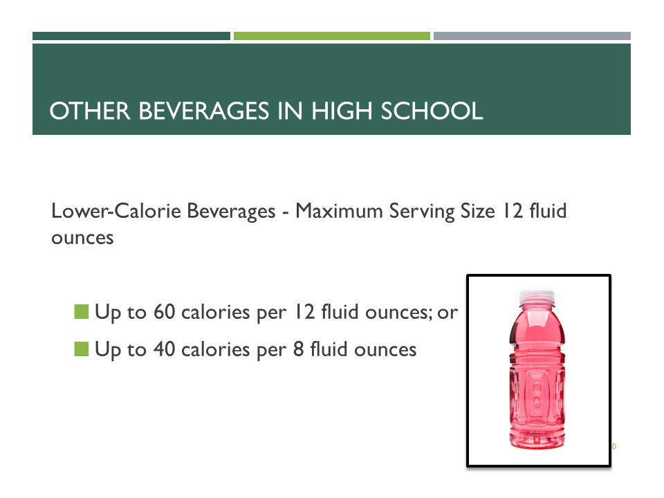 OTHER BEVERAGES IN HIGH SCHOOL Lower-Calorie Beverages - Maximum Serving Size 12 fluid ounces Up to 60 calories per 12 fluid ounces; or Up to 40 calories per 8 fluid ounces 40