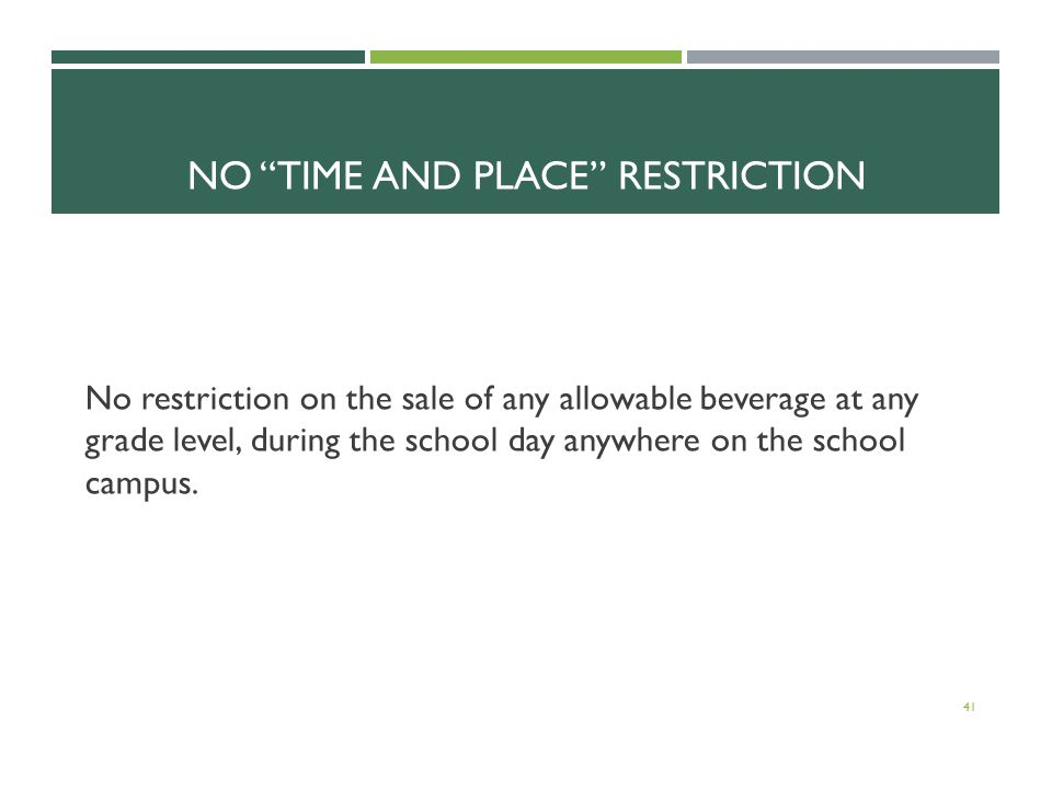 NO TIME AND PLACE RESTRICTION No restriction on the sale of any allowable beverage at any grade level, during the school day anywhere on the school campus.