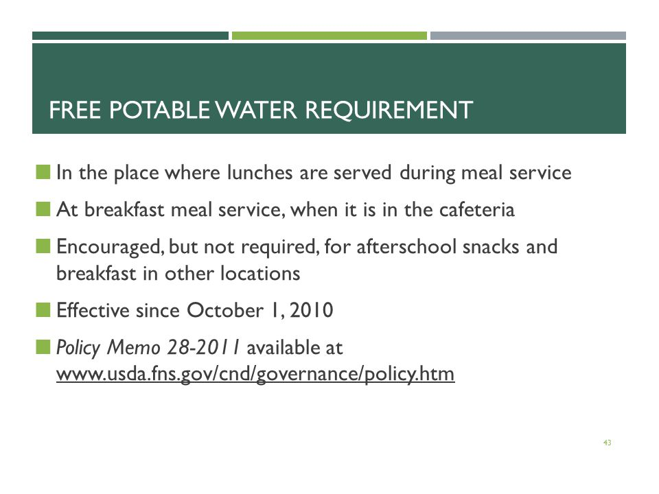 FREE POTABLE WATER REQUIREMENT In the place where lunches are served during meal service At breakfast meal service, when it is in the cafeteria Encouraged, but not required, for afterschool snacks and breakfast in other locations Effective since October 1, 2010 Policy Memo 28-2011 available at www.usda.fns.gov/cnd/governance/policy.htm 43