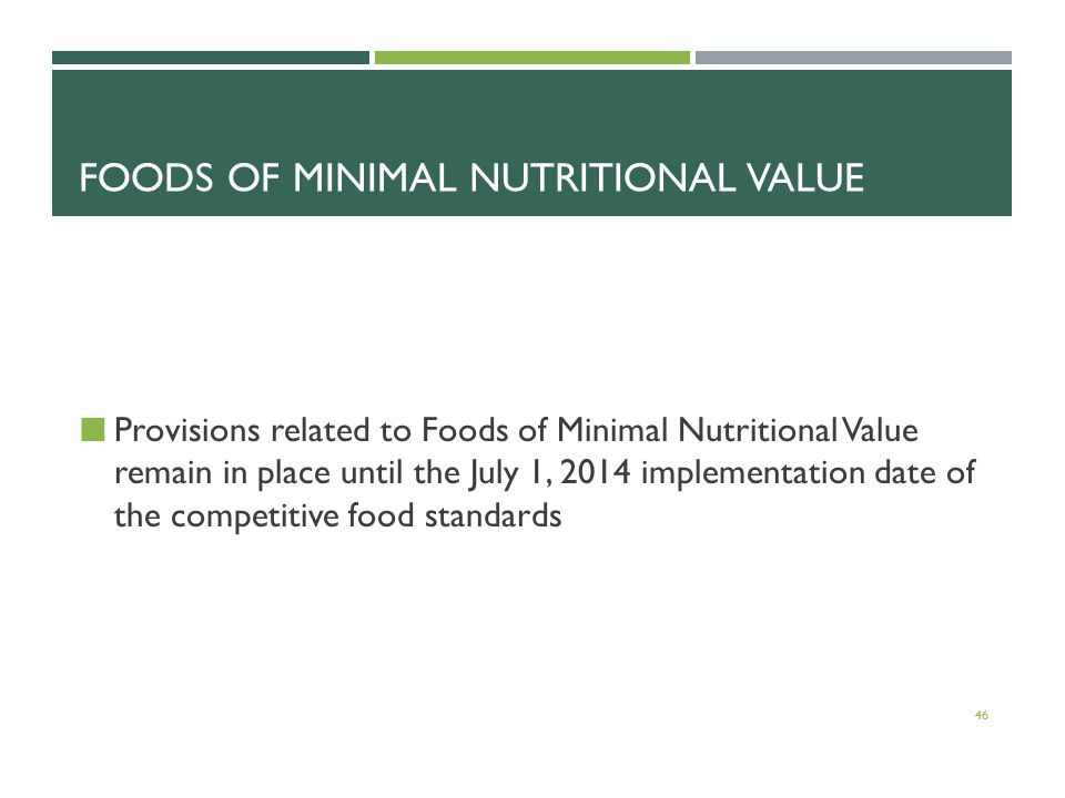 FOODS OF MINIMAL NUTRITIONAL VALUE Provisions related to Foods of Minimal Nutritional Value remain in place until the July 1, 2014 implementation date of the competitive food standards 46