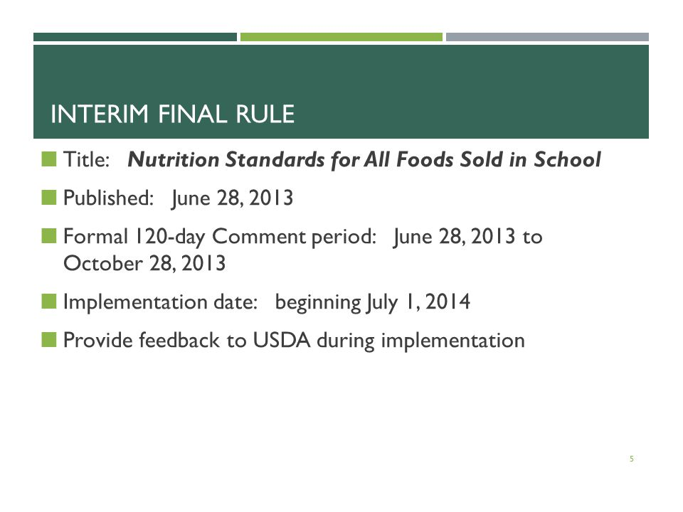 INTERIM FINAL RULE Title: Nutrition Standards for All Foods Sold in School Published: June 28, 2013 Formal 120-day Comment period: June 28, 2013 to October 28, 2013 Implementation date: beginning July 1, 2014 Provide feedback to USDA during implementation 5