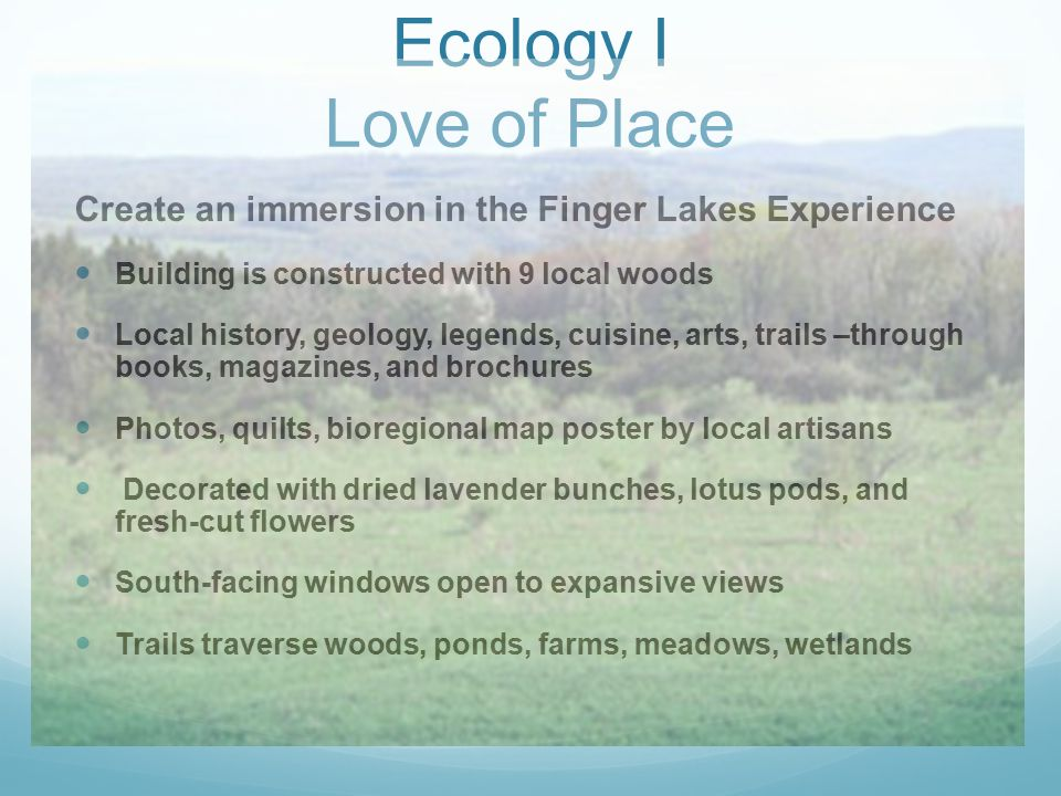 Ecology I Love of Place Create an immersion in the Finger Lakes Experience Building is constructed with 9 local woods Local history, geology, legends, cuisine, arts, trails –through books, magazines, and brochures Photos, quilts, bioregional map poster by local artisans Decorated with dried lavender bunches, lotus pods, and fresh-cut flowers South-facing windows open to expansive views Trails traverse woods, ponds, farms, meadows, wetlands