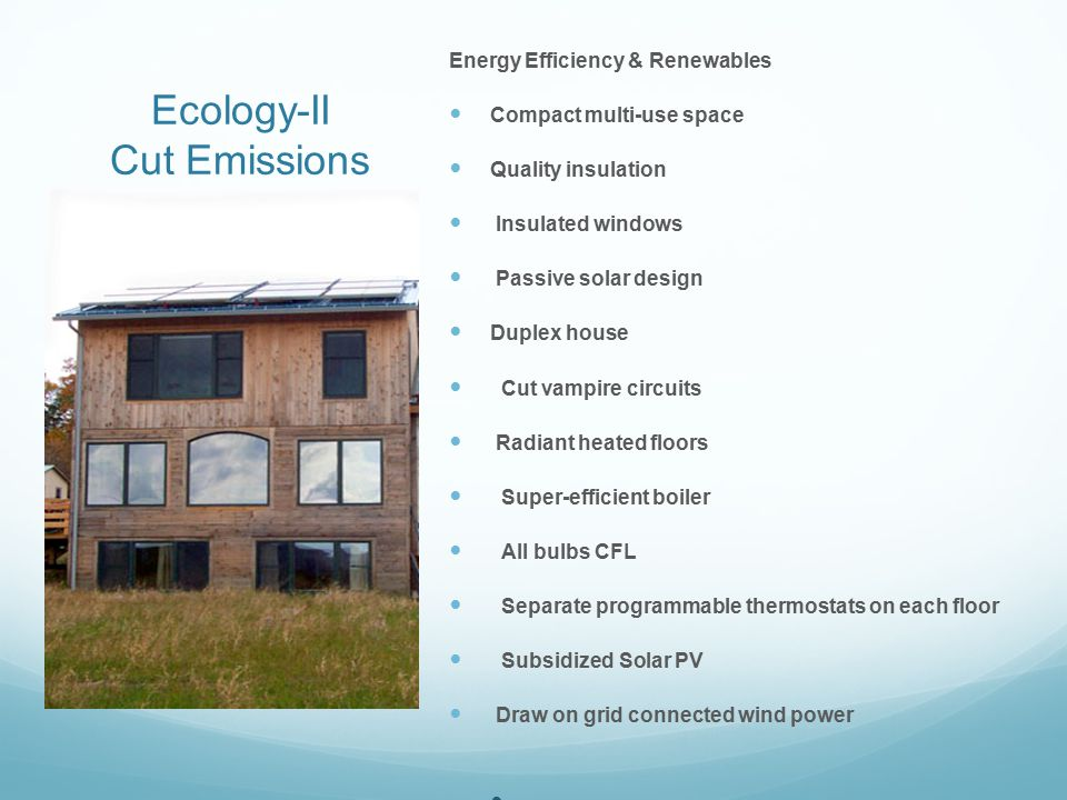 Ecology-II Cut Emissions Energy Efficiency & Renewables Compact multi-use space Quality insulation Insulated windows Passive solar design Duplex house Cut vampire circuits Radiant heated floors Super-efficient boiler All bulbs CFL Separate programmable thermostats on each floor Subsidized Solar PV Draw on grid connected wind power