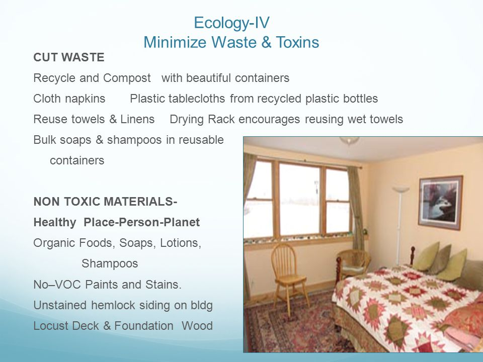 Ecology-IV Minimize Waste & Toxins CUT WASTE Recycle and Compost with beautiful containers Cloth napkins Plastic tablecloths from recycled plastic bottles Reuse towels & Linens Drying Rack encourages reusing wet towels Bulk soaps & shampoos in reusable containers NON TOXIC MATERIALS- Healthy Place-Person-Planet Organic Foods, Soaps, Lotions, Shampoos No–VOC Paints and Stains.