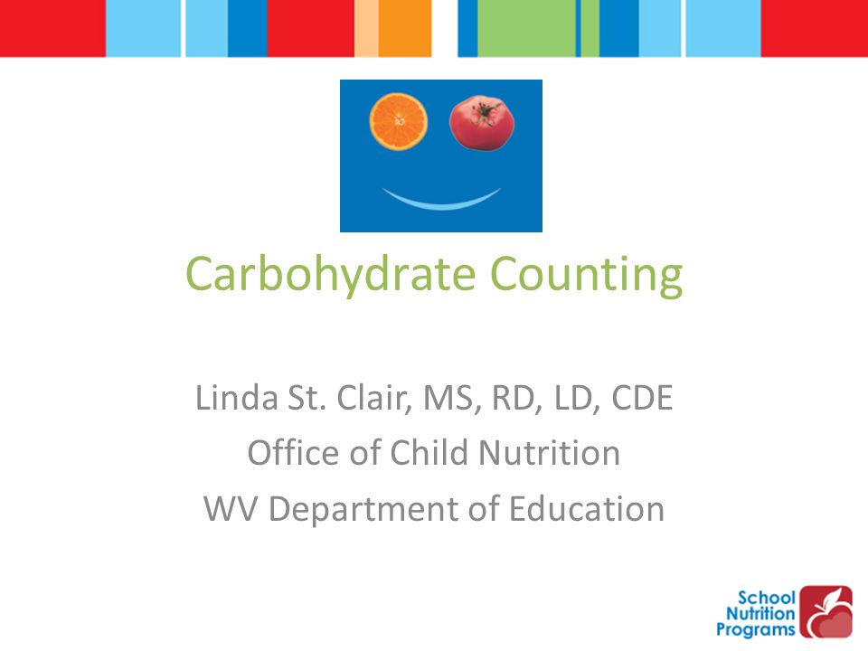 Carbohydrate Counting Linda St. Clair, MS, RD, LD, CDE Office of Child Nutrition WV Department of Education