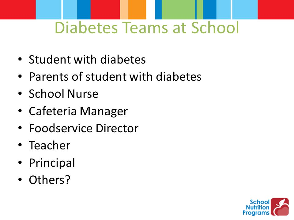Diabetes Teams at School Student with diabetes Parents of student with diabetes School Nurse Cafeteria Manager Foodservice Director Teacher Principal