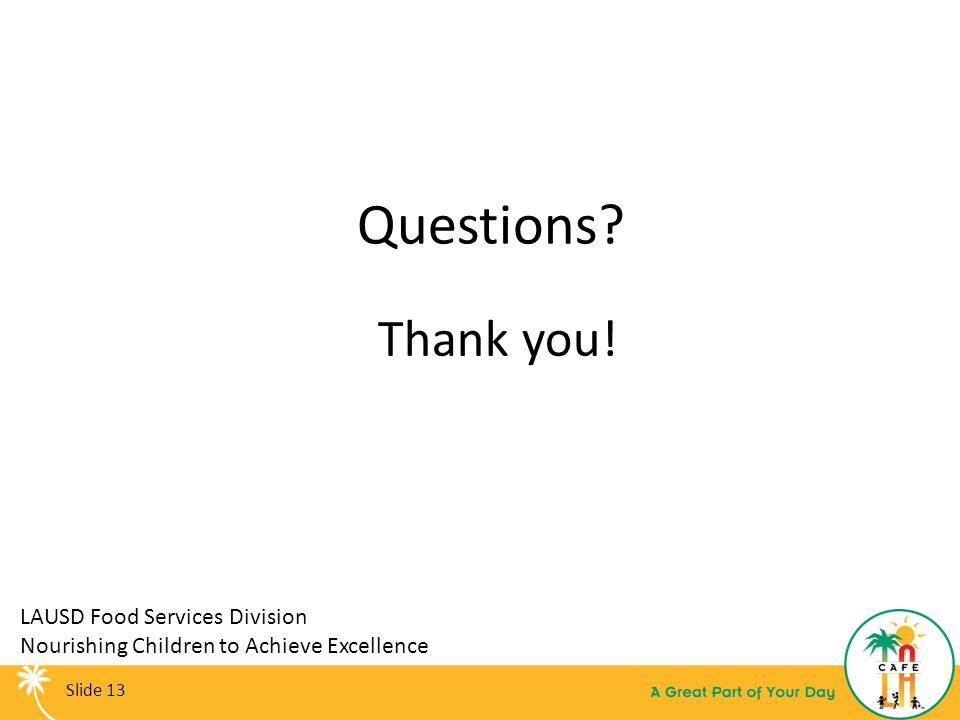 Questions? Thank you! LAUSD Food Services Division Nourishing Children to Achieve Excellence Slide 13