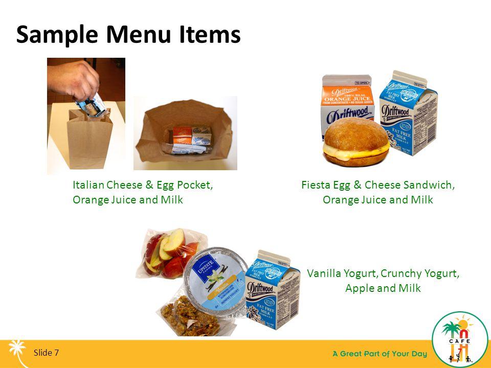 Sample Menu Items 7 Fiesta Egg & Cheese Sandwich, Orange Juice and Milk Italian Cheese & Egg Pocket, Orange Juice and Milk Vanilla Yogurt, Crunchy Yog