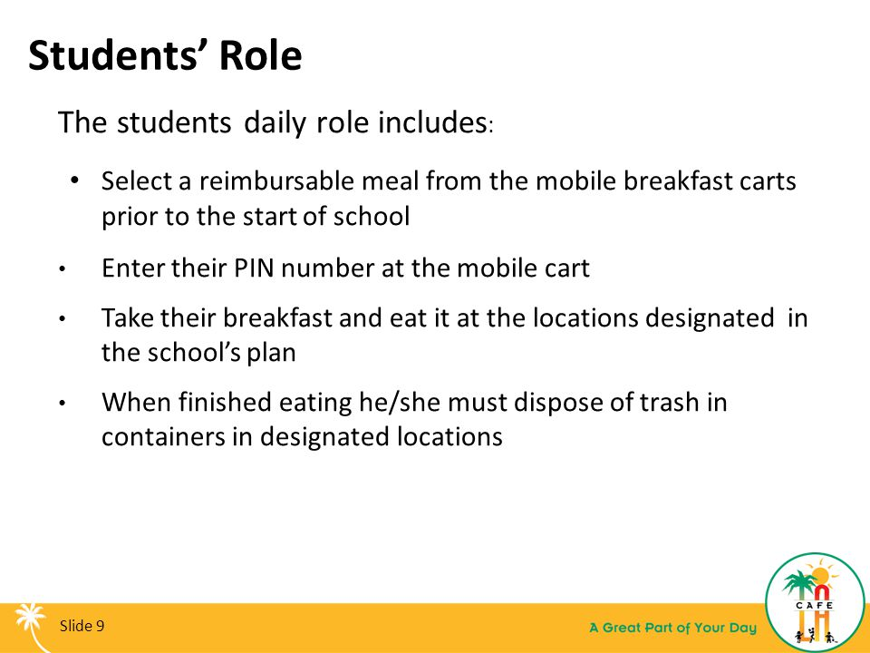 Students' Role The students daily role includes : Select a reimbursable meal from the mobile breakfast carts prior to the start of school Enter their