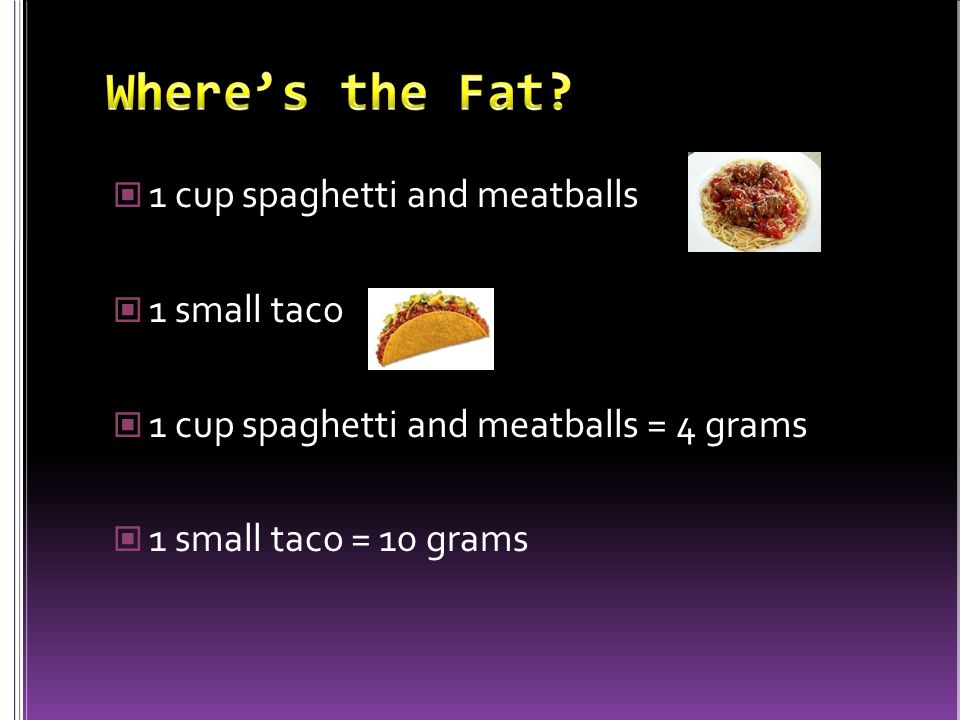 1 cup spaghetti and meatballs 1 small taco 1 cup spaghetti and meatballs = 4 grams 1 small taco = 10 grams