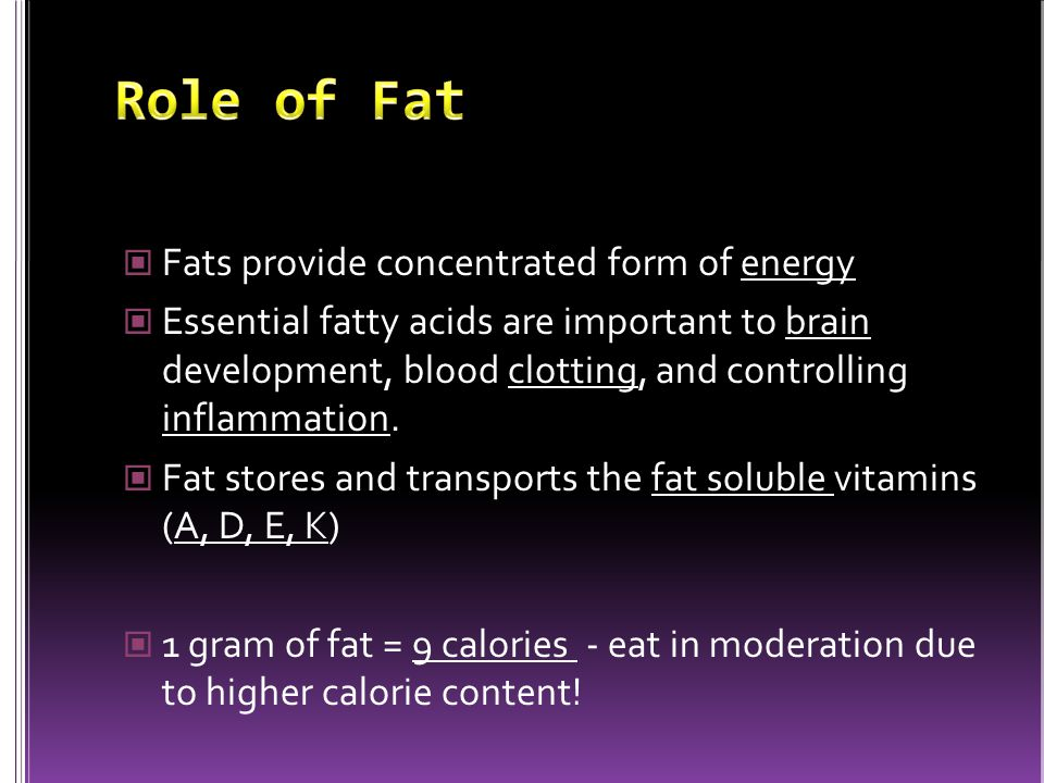Fats provide concentrated form of energy Essential fatty acids are important to brain development, blood clotting, and controlling inflammation.