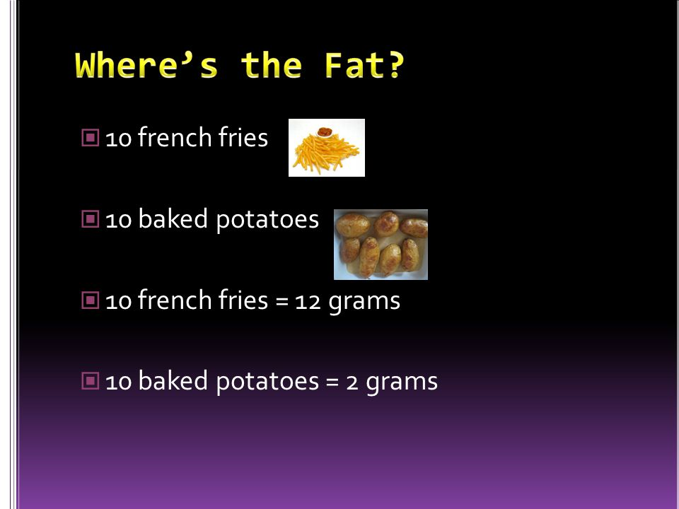 10 french fries 10 baked potatoes 10 french fries = 12 grams 10 baked potatoes = 2 grams