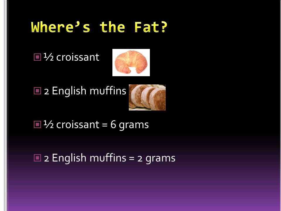 ½ croissant 2 English muffins ½ croissant = 6 grams 2 English muffins = 2 grams