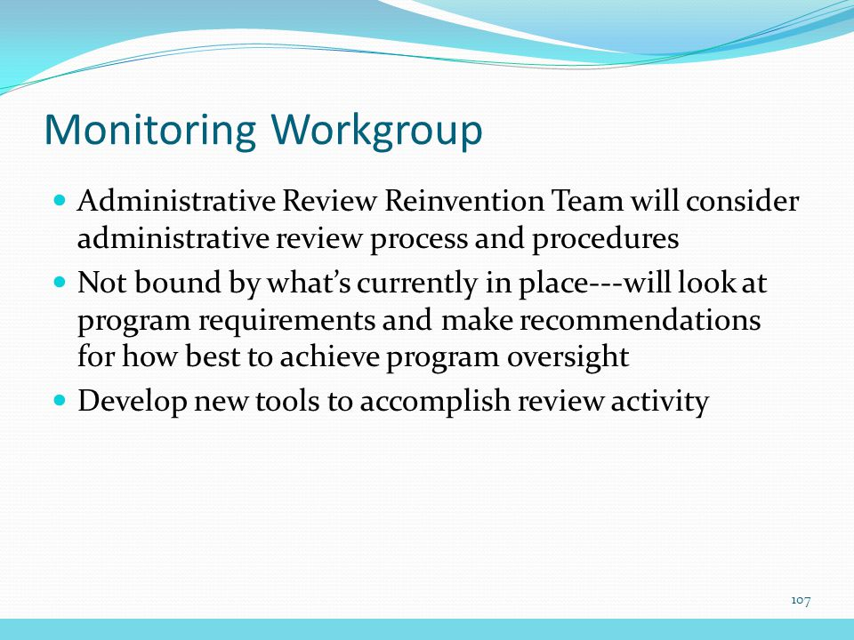 Monitoring Workgroup Administrative Review Reinvention Team will consider administrative review process and procedures Not bound by what's currently in place---will look at program requirements and make recommendations for how best to achieve program oversight Develop new tools to accomplish review activity 107