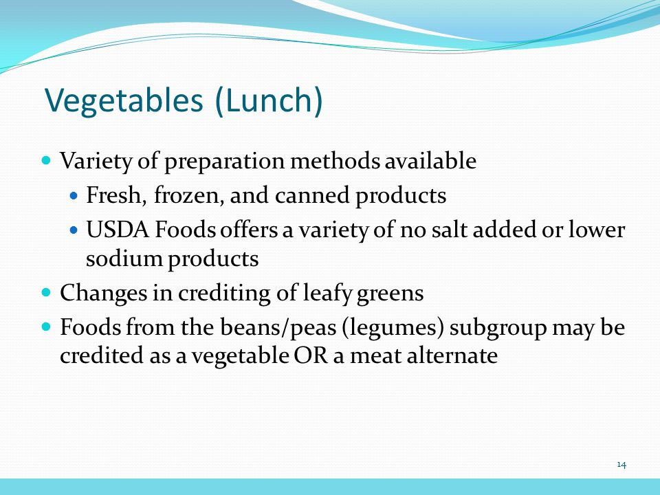 Vegetables (Lunch) Variety of preparation methods available Fresh, frozen, and canned products USDA Foods offers a variety of no salt added or lower sodium products Changes in crediting of leafy greens Foods from the beans/peas (legumes) subgroup may be credited as a vegetable OR a meat alternate 14