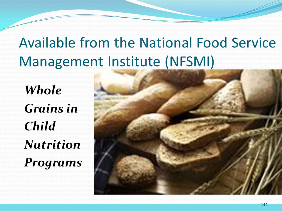 Available from the National Food Service Management Institute (NFSMI) Whole Grains in Child Nutrition Programs 142