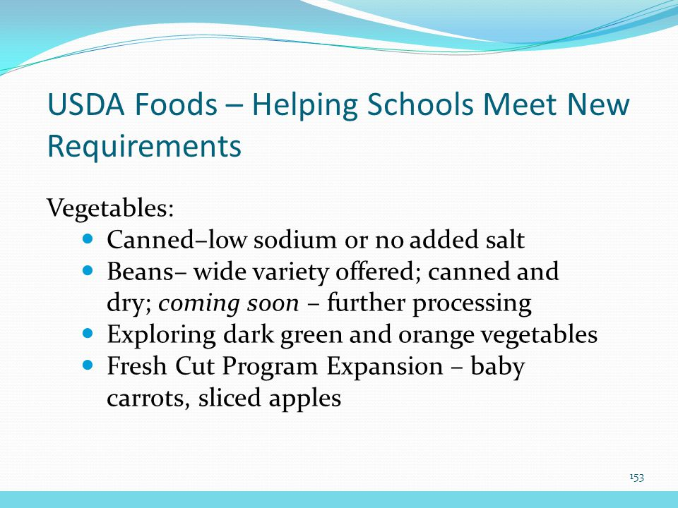 USDA Foods – Helping Schools Meet New Requirements Vegetables: Canned–low sodium or no added salt Beans– wide variety offered; canned and dry; coming soon – further processing Exploring dark green and orange vegetables Fresh Cut Program Expansion – baby carrots, sliced apples 153
