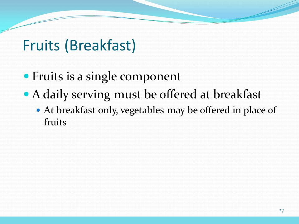 Fruits (Breakfast) Fruits is a single component A daily serving must be offered at breakfast At breakfast only, vegetables may be offered in place of fruits 27