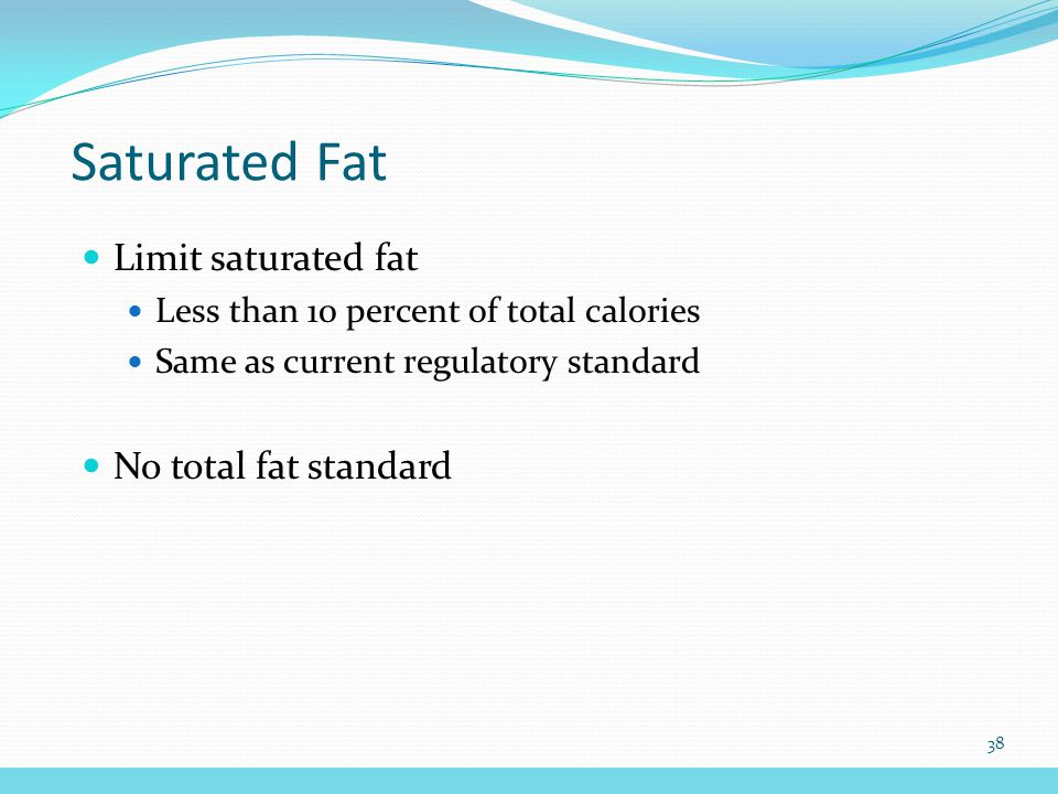 Saturated Fat Limit saturated fat Less than 10 percent of total calories Same as current regulatory standard No total fat standard 38