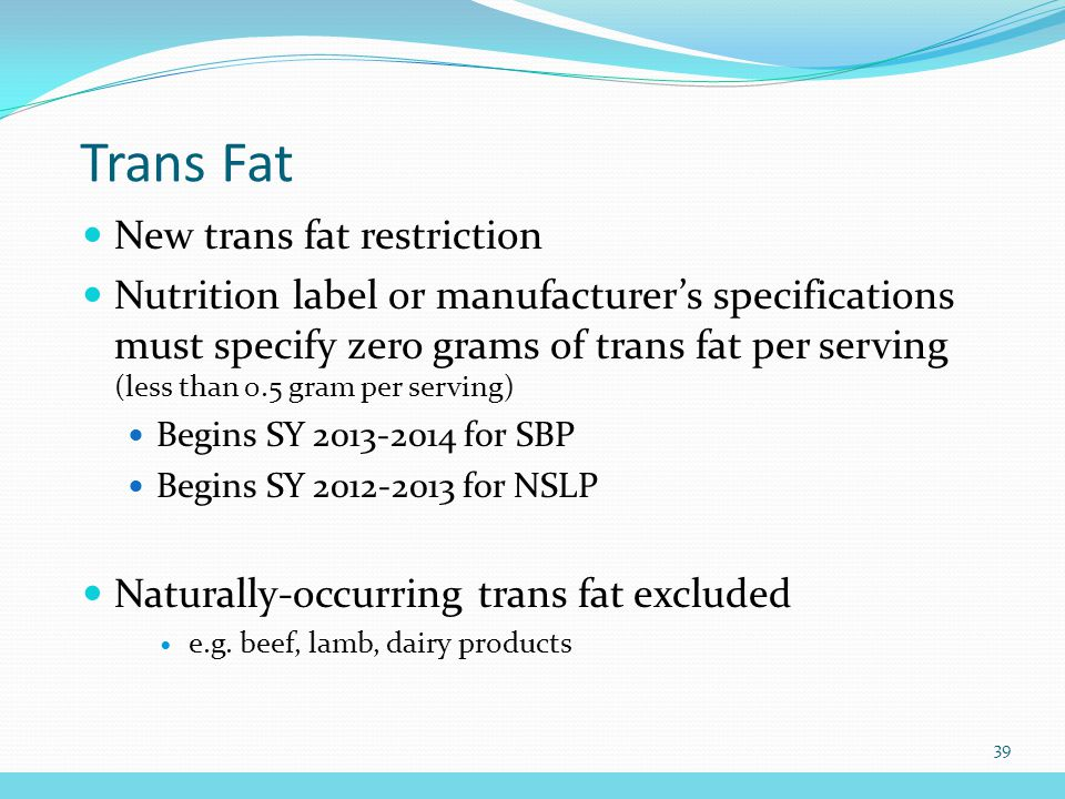 Trans Fat New trans fat restriction Nutrition label or manufacturer's specifications must specify zero grams of trans fat per serving (less than 0.5 gram per serving) Begins SY 2013-2014 for SBP Begins SY 2012-2013 for NSLP Naturally-occurring trans fat excluded e.g.