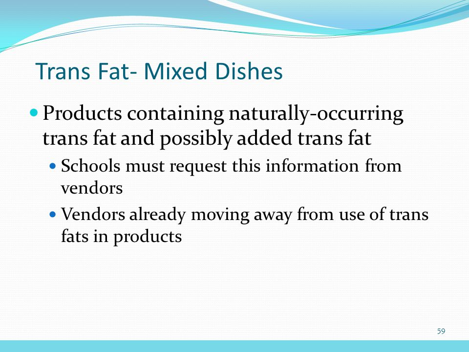 Trans Fat- Mixed Dishes Products containing naturally-occurring trans fat and possibly added trans fat Schools must request this information from vendors Vendors already moving away from use of trans fats in products 59