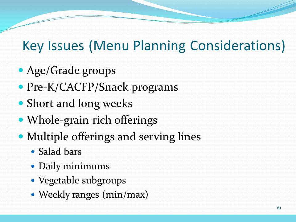 Age/Grade groups Pre-K/CACFP/Snack programs Short and long weeks Whole-grain rich offerings Multiple offerings and serving lines Salad bars Daily minimums Vegetable subgroups Weekly ranges (min/max) Key Issues (Menu Planning Considerations) 61