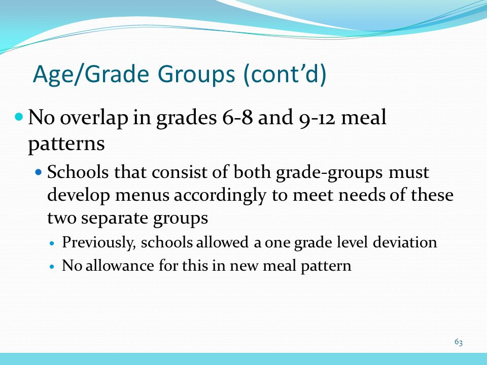 No overlap in grades 6-8 and 9-12 meal patterns Schools that consist of both grade-groups must develop menus accordingly to meet needs of these two separate groups Previously, schools allowed a one grade level deviation No allowance for this in new meal pattern Age/Grade Groups (cont'd) 63