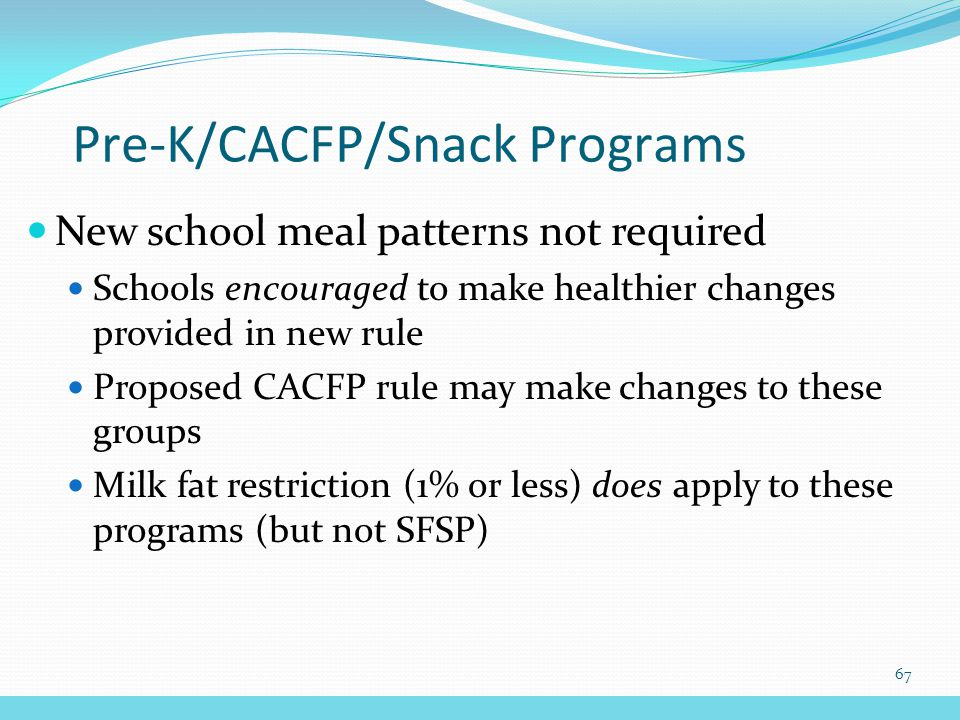 New school meal patterns not required Schools encouraged to make healthier changes provided in new rule Proposed CACFP rule may make changes to these groups Milk fat restriction (1% or less) does apply to these programs (but not SFSP) Pre-K/CACFP/Snack Programs 67