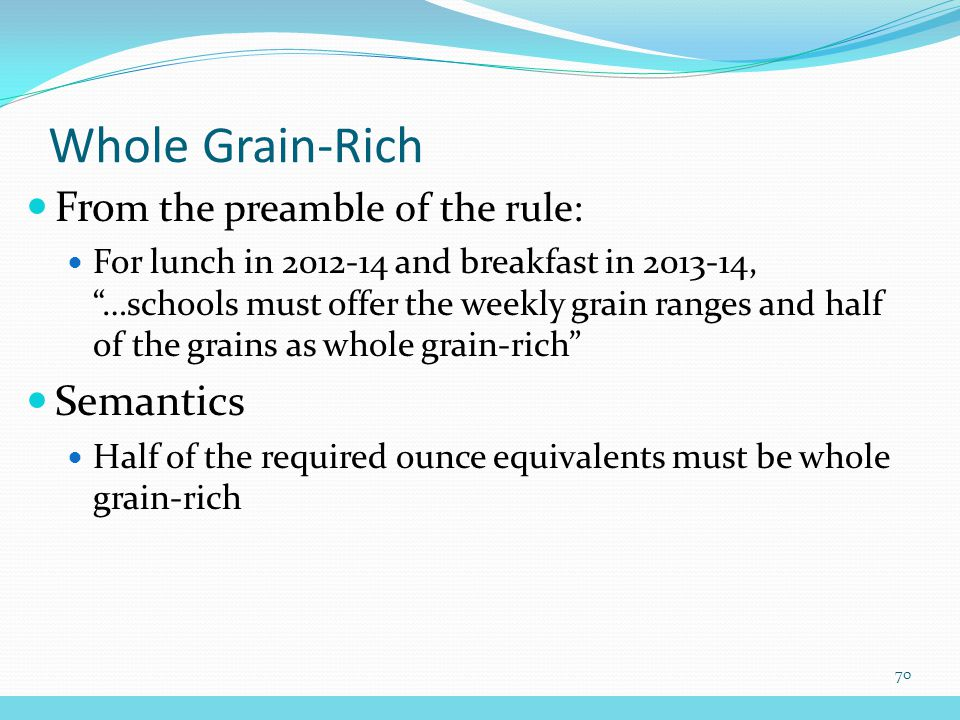 Fro m the preamble of the rule: For lunch in 2012-14 and breakfast in 2013-14, …schools must offer the weekly grain ranges and half of the grains as whole grain-rich Semantics Half of the required ounce equivalents must be whole grain-rich Whole Grain-Rich 70