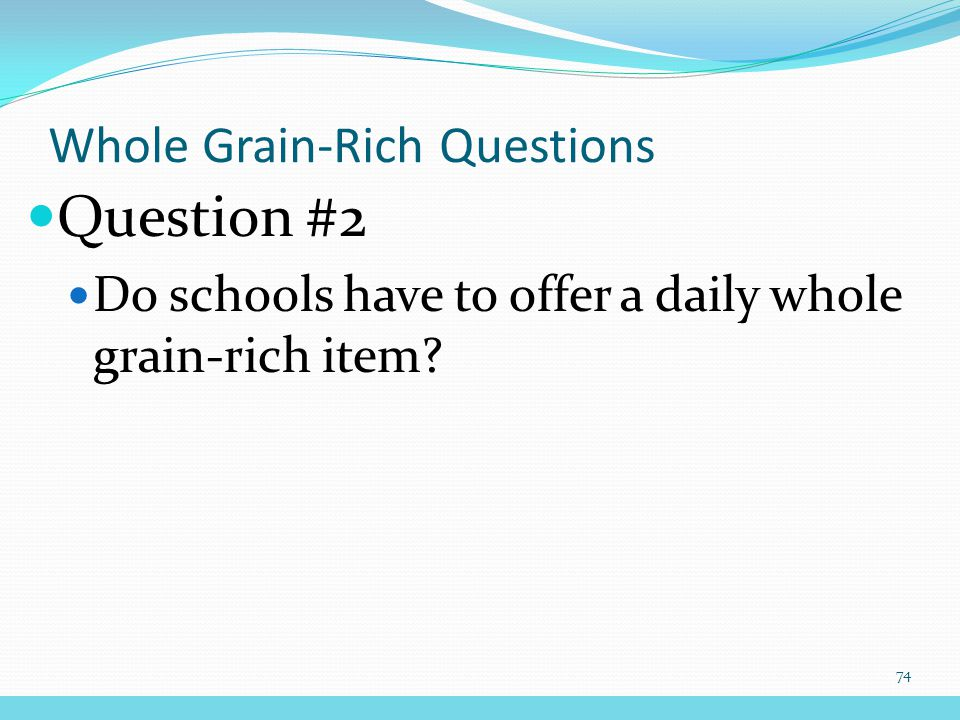 Question #2 Do schools have to offer a daily whole grain-rich item Whole Grain-Rich Questions 74