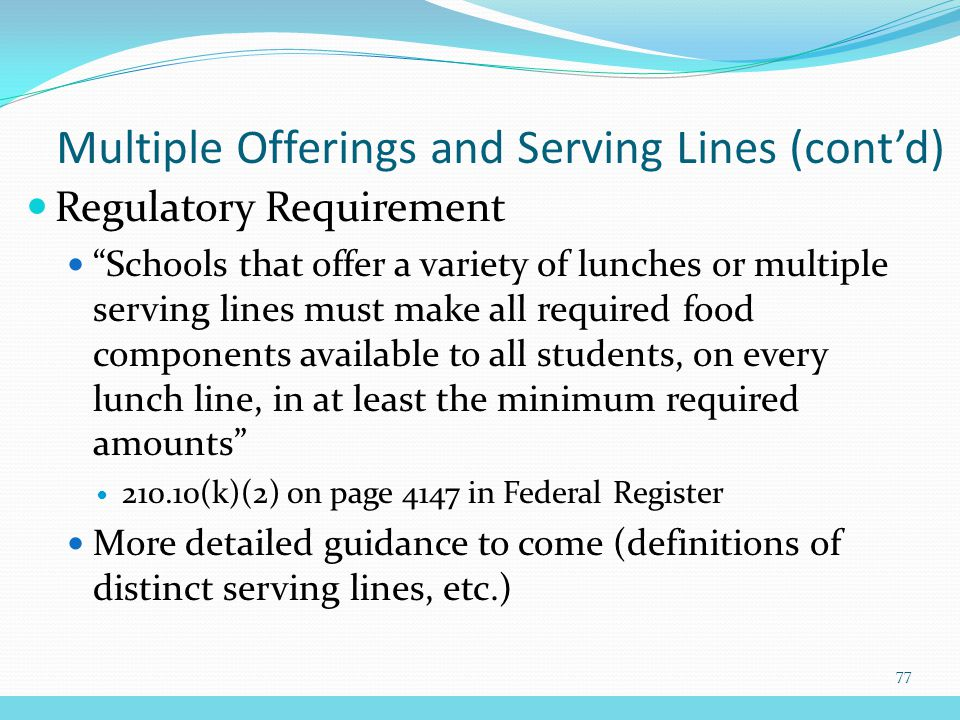 Regulatory Requirement Schools that offer a variety of lunches or multiple serving lines must make all required food components available to all students, on every lunch line, in at least the minimum required amounts 210.10(k)(2) on page 4147 in Federal Register More detailed guidance to come (definitions of distinct serving lines, etc.) Multiple Offerings and Serving Lines (cont'd) 77