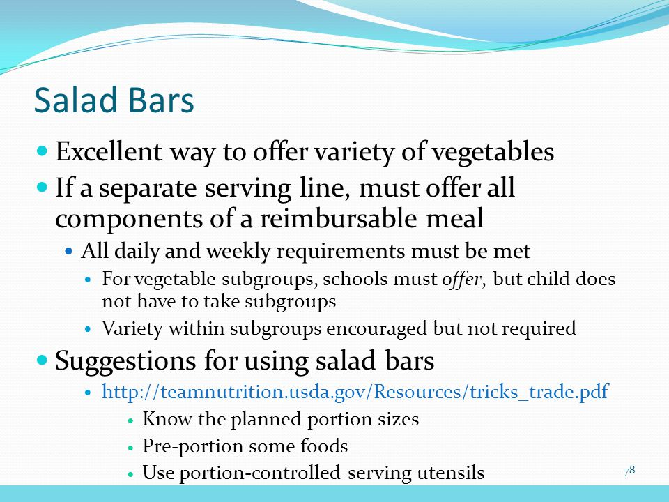Excellent way to offer variety of vegetables If a separate serving line, must offer all components of a reimbursable meal All daily and weekly requirements must be met For vegetable subgroups, schools must offer, but child does not have to take subgroups Variety within subgroups encouraged but not required Suggestions for using salad bars http://teamnutrition.usda.gov/Resources/tricks_trade.pdf Know the planned portion sizes Pre-portion some foods Use portion-controlled serving utensils Salad Bars 78