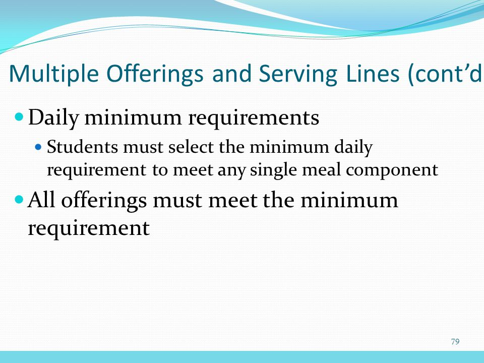 Daily minimum requirements Students must select the minimum daily requirement to meet any single meal component All offerings must meet the minimum requirement Multiple Offerings and Serving Lines (cont'd) 79
