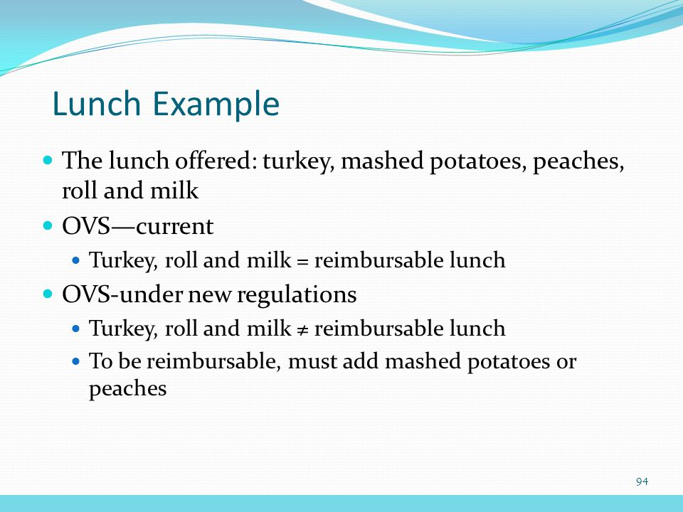 Lunch Example The lunch offered: turkey, mashed potatoes, peaches, roll and milk OVS—current Turkey, roll and milk = reimbursable lunch OVS-under new regulations Turkey, roll and milk ≠ reimbursable lunch To be reimbursable, must add mashed potatoes or peaches 94